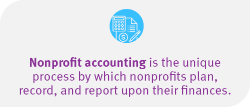 Nonprofit accounting is the unique process by which nonprofit's plan, record, and report upon their finances.
